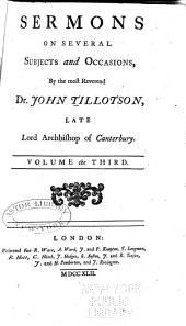 The Works of the Most Reverend John Tillotson, Lord Archbishop of Canterbury: In Twelve Volumes, Containing 254 Sermons and Discourses on Several Occassions; Together with the Rule of Faith; Prayers Composed by Him for His Own Life; a Discourse to His Servants Before the Sacrament; and a Form of Prayer Composed by Him for the Use of King William, Volume 3