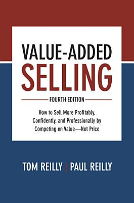 Value Added Selling  Fourth Edition  How to Sell More Profitably  Confidently  and Professionally by Competing on Value   Not Price