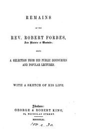 Remains of ... Robert Forbes, a selection from his public discourses and popular lectures [ed. by A. Spence]. With a sketch of his life [by A. Philip].