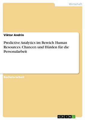 Predictive Analytics im Bereich Human Resources  Chancen und H  rden f  r die Personalarbeit PDF