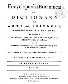ENCYCLOPAEDIA BRITANNICA  Or  A DICTIONARY of Arts and Sciences  Compiled Upon a New Plan  In Wich the Different Science and Arts are Digested Into Distinct Treatises Or Systems  and The Various Technical Terms      are Explained as They Occur in the Order of the Alphabet  Illustrated with One Hundred and Sixty Copperplates  by a Society of Gentlemen in Scotland  IN THREE VOLUMES  Edinburgh  Printed for A  Bell and C  Macfarquhar  and Fold by Colin Macfarquhar  at this Printing office  Nicolson Street  M D CC LXXI  PDF