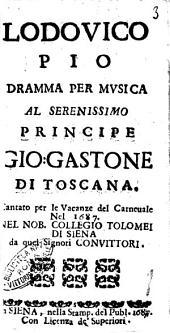 Lodouico Pio dramma per musica al serenissimo principe Gio: Gastone di Toscana./ \Girolamo Gigli!. Cantato per le vacanze del carneuale nel 1687. Nel nob. Collegio Tolomei di Siena da quei signori conuittori
