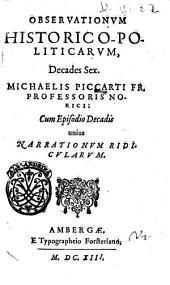 Observationum historico-politicarum, decades sex. Michaelis Piccarti fr. professoris Norici cum episodio decadis unius narrationum ridicularum