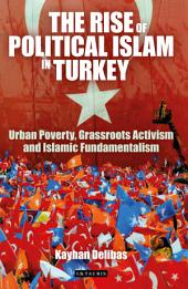 The Rise of Political Islam in Turkey: Urban Poverty, Grassroots Activism and Islamic Fundamentalism