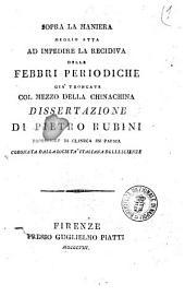 Sopra la maniera meglio atta ad impedire la recidiva delle febbri periodiche gia troncate col mezzo della chinachina. Dissertazione di Pietro Rubini ..