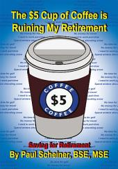 The $5 Cup of Coffee is Ruining My Retirement: Saving for Retirement