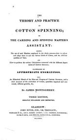 The Theory and Practice of Cotton Spinning, Or, The Carding and Spinning Master's Assistant: Showing the Use of Each Machine Employed in the Whole Process ... and how to Perform the Various Calculations Connected with the Different Departments of Cotton Spinning ... : Also, an Historical Sketch of the Rise and Progress of Cotton Spinning and a Short Account of the Cultivation of Cotton, Quantities Imported and Consumed, Different Growths, &c