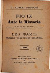 Pio IX ante la historia: su vida política y pontificia, sus devaneos, intrigas, destemplanzas, locuras y crímenes