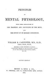 Principles of Mental Physiology: With Their Applications to the Training and Discipline of the Mind, and the Study of Its Morbid Conditions