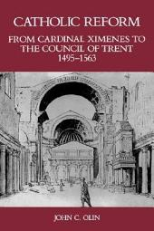 Catholic Reform: From Cardinal Ximenes to the Council of Trent, 1495-1563 : an Essay with Illustrative Documents and a Brief Study of St. Ignatius Loyola