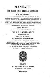 Manuale sul codice civile generale Austriaco i di cui paragrafi sono coordinati e confrontati colle leggi ed ordinanze che vi si riferscono ... Terza Edizione Notabilmente Accresciuta E Migliorata Del. G. C. D. Andrea Amati dalla nuova per cura del G. C. G. A. Castelli gia pubblicata il 16 Settembre 1839 ... con in fine un Indice alfabetico copiosissimo di tutta la materia dell' opera