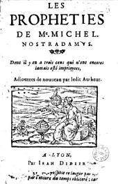 Les Propheties de Me. Michel Nostradamus. Dont il y en a trois cens qui n'ont encores iamais esté imprimees, Adioutees de nouueau par ledit Autheur