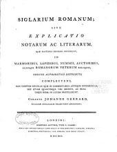 Siglarium romanum: sive Explicatio notarum ac literarum, quæ hactenus reperiri potuerunt, in marmoribus, lapidibus, nummis, auctoribus, aliisque Romanorum veterum reliquiis, ordine alphabetico distributa