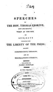 The Speeches of the Hon. Thomas Erskine: (now Lord Erskine), when at the Bar, on Subjects Connected with the Liberty of the Press; Against Constructive Treasons, and on Miscellaneous Subjects, Volume 2