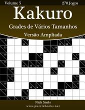 Kakuro Grades de Vários Tamanhos Versão Ampliada - Volume 5 - 270 Jogos