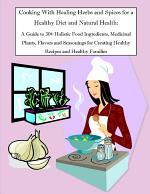 Cooking With Healing Herbs and Spices for a Healthy Diet and Natural Health: A Guide to 30+ Holistic Food Ingredients, Medicinal Plants, Flavors and Seasonings for Creating Healthy Recipes and Healthy Families