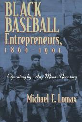 Black Baseball Entrepreneurs, 1860-1901: Operating by Any Means Necessary