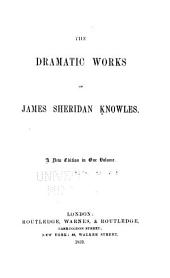 The Dramatic Works of James Sheridan Knowles: Volume 2