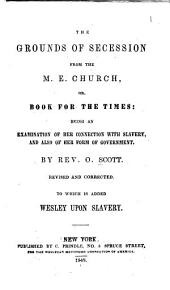 The Grounds of Secession from the M.E. Church, Or, Book for the Times: Being an Examination of Her Connection with Slavery, and Also of Her Form of Government