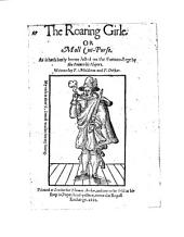 The Roaring Girle. Or Moll Cut-Purse: As it Hath Lately Beene Acted on the Fortune-stage by the Prince His Players