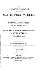 The Complete Mathematical and General Navigation Tables: Including Every Table Necessary to be Used with the Nautical Almanac in Finding the Latitude and Longitude : with Their Description and Use, Comprising the Principles of Their Construction, and Their Direct Application to Plane and Spherical Trigonometry, Navigation, Nautical Astronomy, Dialling, Practical Gunnery, Mensuration, Guaging &c. &c, Volume 2