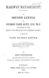 Railway Management. A second letter to G. C. Glyn, Esq. in reply to Capt. Huish's Letter