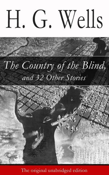 The Country Of The Blind And 32 Other Stories The Original Unabridged Edition
