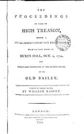 The Proceedings in Cases of High Treason, Under a Special Commission of Oyer and Terminer: Which was First Opened at Hicks's Hall, Oct. 2, 1794, and Afterwards Continued at the Sessions House, in the Old Bailey. Taken in Short Hand, by William Ramsey