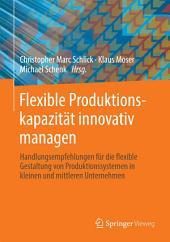 Flexible Produktionskapazität innovativ managen: Handlungsempfehlungen für die flexible Gestaltung von Produktionssystemen in kleinen und mittleren Unternehmen