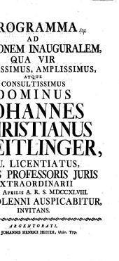 Programma ad orationem inauguralem, qua vir nobilissimus, amplissimus, atque consultissimus dominus Johannes Christianus Treitlinger, I. U. licentiatus, munus professoris iuris extraordinarii die IX. Aprilis A. R. S. MDCCXLVIII ritu solenni auspicabitur, invitans