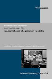 Transformationen pflegerischen Handelns: Institutionelle Kontexte und soziale Praxis vom 19. bis 21. Jahrhundert