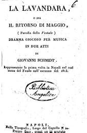 La lavandara, o sia Il ritorno di maggio, (parodia della Vestale), dramma giocoso per musica in due atti di Giovanni Shmidt rappresentato per la prima volta in Napoli nel Real Teatro del Fondo nell'autunno del 1813