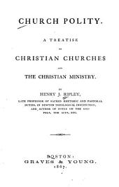Church Polity: A Treatise on Christian Churches and the Christian Ministry