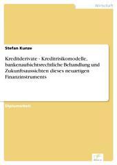 Kreditderivate - Kreditrisikomodelle, bankenaufsichtsrechtliche Behandlung und Zukunftsaussichten dieses neuartigen Finanzinstruments