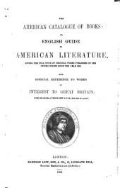 The American Catalogue of Books, Or English Guide to American Literature, Giving the Full Titles of Original Works Published in the United States Since the Year 1800, with Especial Reference to Works of Interest to Great Britain. With the Prices at which They May be Obtained in London