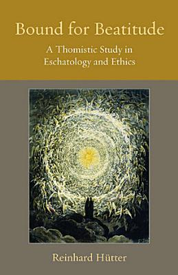 Bound for Beatitude A Thomistic Study in Eschatology and Ethics PDF