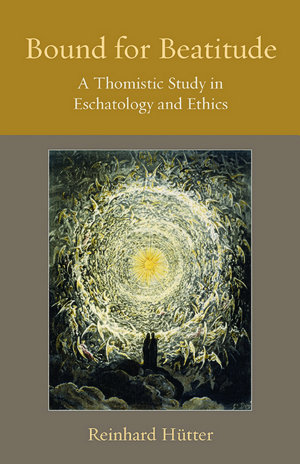 Bound for Beatitude A Thomistic Study in Eschatology and Ethics