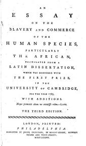 An Essay on the Slavery and Commerce of the Human Species: Particularly the African, Translated from a Latin Dissertation, which was Honoured with the First Prize, in the University of Cambridge, for the Year 1785, with Additions. [One Line from Livy]