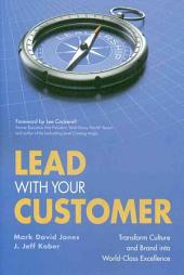 Lead with Your Customer: Transform Culture and Brand Into World-class Excellence