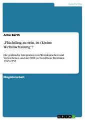 """""""Flüchtling zu sein, ist (k)eine Weltanschauung""""?: Die politische Integration von Westdeutschen und Vertriebenen und der BHE in Nordrhein-Westfalen 1945-1955"""