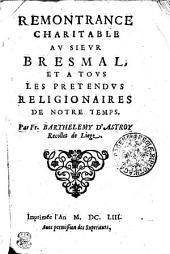 REMONTRANCE CHARITABLE AV SIEVR BRESMAL, ET A TOVS LES PRETENDUS RELIGIONAIRES DE NOTRE TEMPS