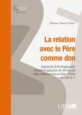La relation avec le Père comme don: Aspects théologiques, christologiques et éthiques des références à Dieu Père en Mt 5-7