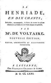 La Henriade: en dix chants, précédée, accompagnée, et suivie de toutes les pièces relatives à ce poème et à la poésie épique en général