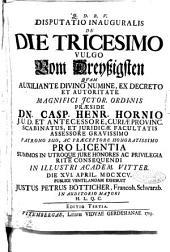 Disputatio inauguralis De die tricesimo vulgo Vom Dreyssigsten quam auxiliante divino numine, ... præside dn. Casp. Henr. Hornio ... pro licentia summos in utroque jure honores ac privilegia rite consequendi in illustri academ. Vitteb. Die 16. april. 1695. publice ventilandam exhibuit Justus Petrus Bötticher, ..