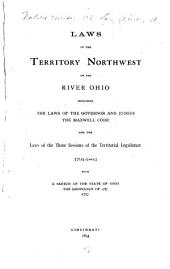 Laws of the Territory Northwest of the River Ohio: Including the Laws of the Governor and Judges, the Maxwell Code, and the Laws of the Three Sessions of the Territorial Legislature, 1791-1802 with a Sketch of the State of Ohio, the Ordinance of 1787, Etc