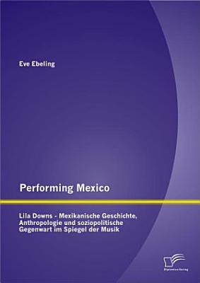 Performing Mexico  Lila Downs   Mexikanische Geschichte  Anthropologie und soziopolitische Gegenwart im Spiegel der Musik PDF