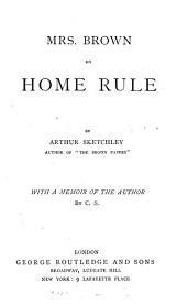 Mrs. Brown on Home rule, by Arthur Sketchley. With a memoir of the author by C.S.