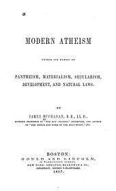 Modern Atheism: Under Its Forms of Pantheism, Materialism, Secularism, Development, and Natural Laws