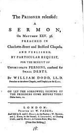 The Prisoner Released: a Sermon: On Matthew XXV. 36. Preached in Charlotte-street and Bedford Chapels, and Published, by Particular Request, for the Benefit of Unfortunate Persons, Confined for Small Debts. By William Dodd, ...