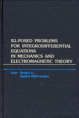 Ill Posed Problems for Integrodifferential Equations in Mechanics and Electromagnetic Theory PDF